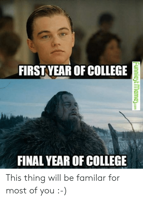 funniest: FIRSTYEAR OF COLLEGE  FINAL YEAR OF COLLEGE  Funniest memey.com This thing will be familar for most of you :-)