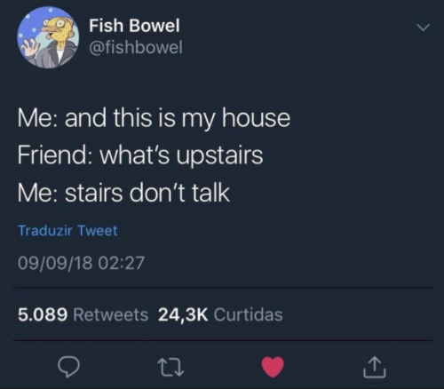 My House: Fish Bowel  @fishbowel  Me: and this is my house  Friend: what's upstairs  Me: stairs don't talk  Traduzir Tweet  09/09/18 02:27  5.089 Retweets 24,3K Curtidas