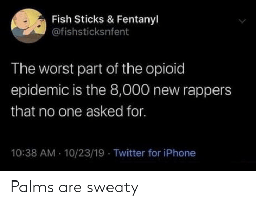 Iphone, The Worst, and Twitter: Fish Sticks & Fentanyl  @fishsticksnfent  The worst part of the opioid  epidemic is the 8,000 new rappers  that no one asked for.  10:38 AM 10/23/19 Twitter for iPhone Palms are sweaty