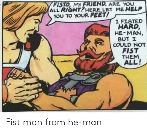 He-Man: FISTO MY FRIEND. ARE YOU  ALL RIGHT!HERE, LET ME HELP  YOU TO YOUR FEET!  I FISTED  HARD,  HE-MAN  BUT I  COULD NOT  FIST  THEM  ALL! Fist man from he-man