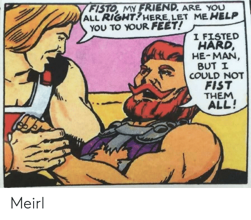 He-Man: FISTO, MY FRIEND. ARE YOU  ALL RIGHT?HERE, LET ME HELP  YOU TO YOUR FEET!  I FISTED  HARD,  HE-MAN,  BUT I  COULD NOT  FIST  THEM  ALL! Meirl