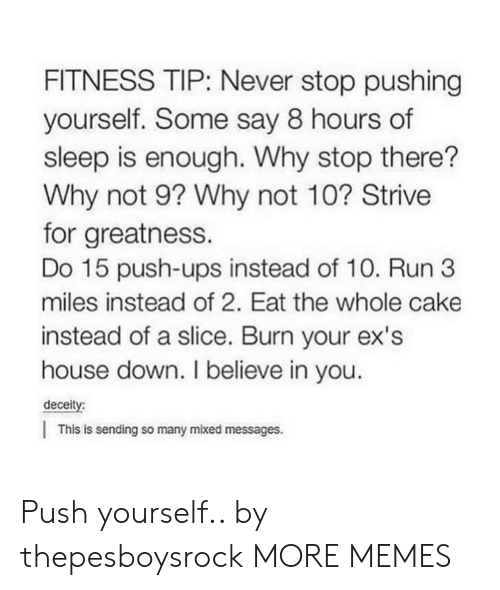Dank, Ex's, and Memes: FITNESS TIP: Never stop pushing  yourself. Some say 8 hours of  sleep is enough. Why stop there?  Why not 9? Why not 10? Strive  for greatness.  Do 15 push-ups instead of 10. Run 3  miles instead of 2. Eat the whole cake  instead of a slice. Burn your ex's  house down. I believe in you  deceity:  This is sending so many mixed messages. Push yourself.. by thepesboysrock MORE MEMES