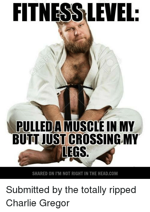In My Butt: FITNESSLEVEL  DA  IN MY  BUTT JUST CROSSING MY  LEGS.  SHARED ON l'M NOT RIGHT IN THE HEAD.COM Submitted by the totally ripped Charlie Gregor