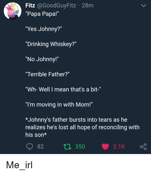 """Drinking, Lost, and Mean: Fitz @GoodGuyFitz 28m  """"Papa Papa!""""  """"Yes Johnny?""""  """"Drinking Whiskey?""""  """"No Johnny!""""  Terrible Father?""""  """"Wh- Well I mean that's a bit-""""  """"I'm moving in with Mom!""""  *Johnny's father bursts into tears as he  realizes he's lost all hope of reconciling with  his son*  2t2 350"""