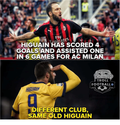 higuain: FIV  HIGUAIN HAS SCORED 4  GOALS AND ASSISTED ONE  IN 6 GAMES FOR AC MILAN  TROLL  FOOTBALLO  HIBURIN  DIFFERENT CLUB  SAME OLD HIGUAIN