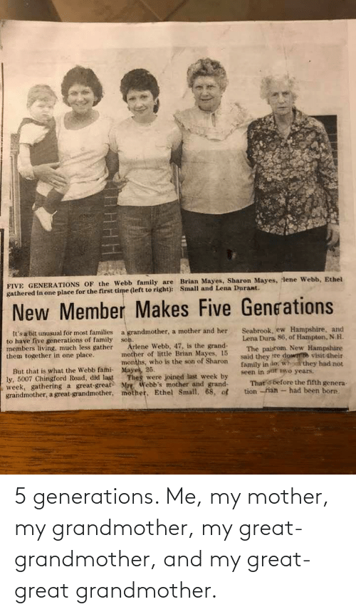 Webb: FIVE GENERATIONS OF the Webb family are Brinn Mayes, Sharon Mayes, lene Webb, Ethel  gathered in one place for the first time (left to right): Small and Lena Durant.  New Member Makes Five Gengations  Seabrook, ew Hampshire, and  Lena Dura 86, of Hampton, N.H.  The pairom New Hampshire  said they tte dow visit their  family in do, who they had not  seen in aur wo years.  That s before the fifth genera-  tion -rian - had been born.  a grandmother, a mother and her  son.  Arlene Webb, 47, is the grand-  mother of little Brian Mayes, 15  months, who is the son of Sharon.  It's a bit unusual for most families  to have five generations of family  members living, much less gather  them together in one place.  But that is what the Webb fami- Mayes, 25.  ly, 5007 Chingford Road, did last  week, gathering a great-great Mre. Webb's mother and grand-  grandmother, a great-grandmother, mother, Ethel Small, 68, of  Thes were joined last week by 5 generations. Me, my mother, my grandmother, my great-grandmother, and my great-great grandmother.