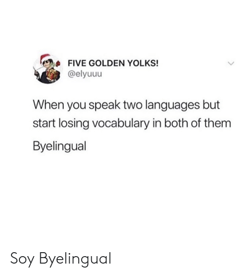 both of them: FIVE GOLDEN YOLKS!  @elyuuu  When you speak two languages but  start losing vocabulary in both of them  Byelingual Soy Byelingual