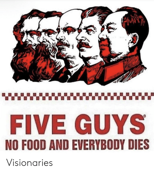 Food, Five Guys, and Five: FIVE GUYS  NO FOOD AND EVERYBODY DIES Visionaries