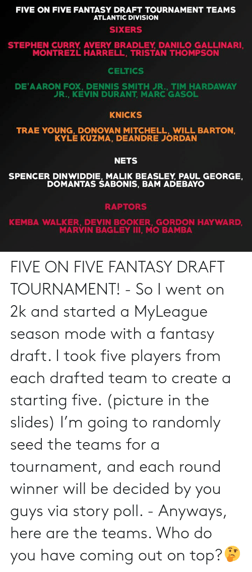 Marces: FIVE ON FIVE FANTASY DRAFT TOURNAMENT TEAMS  ATLANTIC DIVISION  SIXERS  STEPHEN CURRY, AVERY BRADLEY DANILO GALLINARI  MONTREZL HARRELL, TRISTAN THOMPSON  CELTICS  DE'AARON FOX, DENNIS SMITH丿R., TIM HARDAWAY  UR., KEVIN DURANT, MARC GASOL  KNICKS  TRAE YOUNG, DONOVAN MITCHELL, WILL BARTON  KYLE KUZMA, DEANDRE JORDAN  NETS  SPENCER DINWIDDIE, MALIK BEASLEY PAUL GEORGE,  DOMANTAS SABONIS, BAM ADEBAYO  RAPTORS  KEMBA WALKER, DEVIN BOOKER, GORDON HAYWARD  MARVIN BAGLEY II, MO BAMBA FIVE ON FIVE FANTASY DRAFT TOURNAMENT! - So I went on 2k and started a MyLeague season mode with a fantasy draft. I took five players from each drafted team to create a starting five. (picture in the slides) I'm going to randomly seed the teams for a tournament, and each round winner will be decided by you guys via story poll. - Anyways, here are the teams. Who do you have coming out on top?🤔