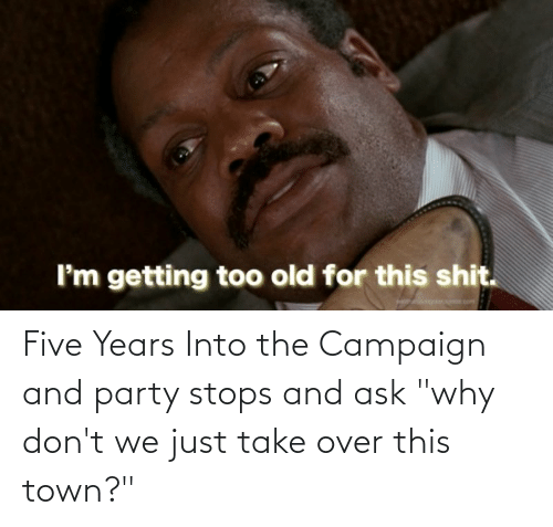 """over-this: Five Years Into the Campaign and party stops and ask """"why don't we just take over this town?"""""""