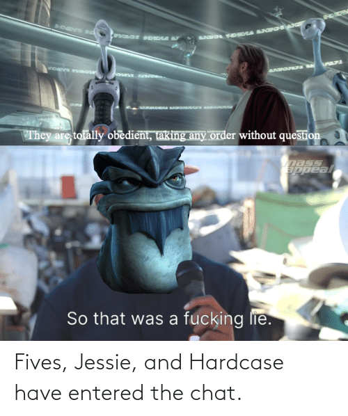 jessie: Fives, Jessie, and Hardcase have entered the chat.