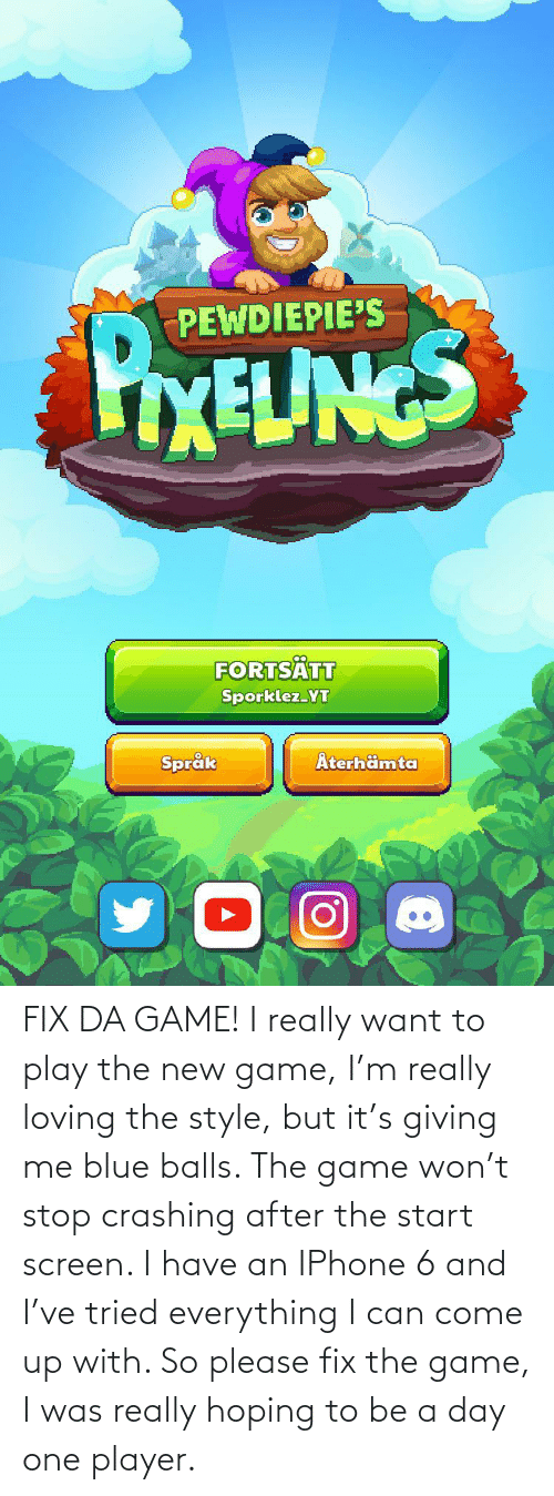 Iphone 6: FIX DA GAME! I really want to play the new game, I'm really loving the style, but it's giving me blue balls. The game won't stop crashing after the start screen. I have an IPhone 6 and I've tried everything I can come up with. So please fix the game, I was really hoping to be a day one player.