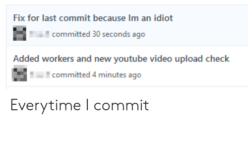 youtube.com, Video, and Idiot: Fix for last commit because Im an idiot  committed 30 seconds ago  Added workers and new youtube video upload check  committed 4 minutes ago Everytime I commit
