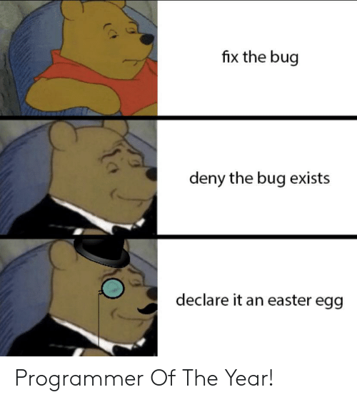 Easter, Bug, and Easter Egg: fix the bug  deny the bug exists  declare it an easter egg Programmer Of The Year!