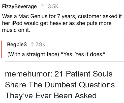 "Music, Tumblr, and Blog: FizzyBeverage 1 13.5K  Was a Mac Genius for 7 years, customer asked if  her iPod would get heavier as she puts more  music on it.  Begbie3 T 7.9K  (With a straight face) ""Yes. Yes it does."" memehumor:  21 Patient Souls Share The Dumbest Questions They've Ever Been Asked"