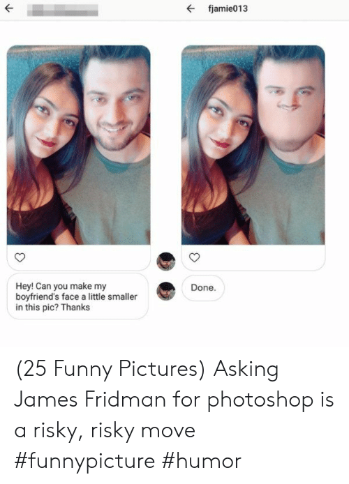 Funny, Photoshop, and Pictures: fjamie013  Hey! Can you make my  boyfriend's face a little smaller  in this pic? Thanks  Done. (25 Funny Pictures) Asking James Fridman for photoshop is a risky, risky move  #funnypicture #humor