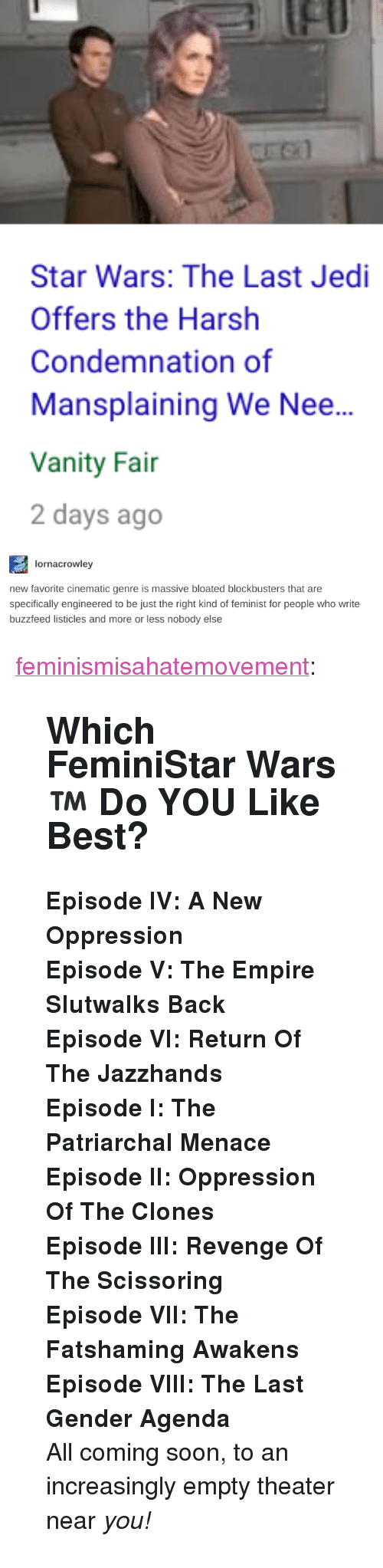 "scissoring: fl  Star Wars: The Last Jedi  Offers the Harsh  Condemnation of  Mansplaining We Nee...  Vanity Fai  2 days ago   lornacrowley  new favorite cinematic genre is massive bloated blockbusters that are  specifically engineered to be just the right kind of feminist for people who write  buzzfeed listicles and more or less nobody else <p><a href=""http://feminismisahatemovement.tumblr.com/post/168692515648/which-feministar-wars-do-you-like-best"" class=""tumblr_blog"">feminismisahatemovement</a>:</p>  <blockquote><h2><b>Which FeminiStar Wars™   Do YOU Like Best?<br/></b></h2><p><b>Episode IV: A New Oppression</b></p><p><b>Episode V: The Empire Slutwalks Back</b></p><p><b>Episode VI: Return Of The Jazzhands</b></p><p><b>Episode I: The Patriarchal Menace</b></p><p><b>Episode II: Oppression Of The Clones<br/></b></p><p><b>Episode III: Revenge Of The Scissoring</b></p><p><b>Episode VII: The Fatshaming Awakens</b></p><p><b>Episode VIII: The Last Gender Agenda<br/></b></p><p>All coming soon, to an increasingly empty theater near <i>you!</i><br/></p></blockquote>"