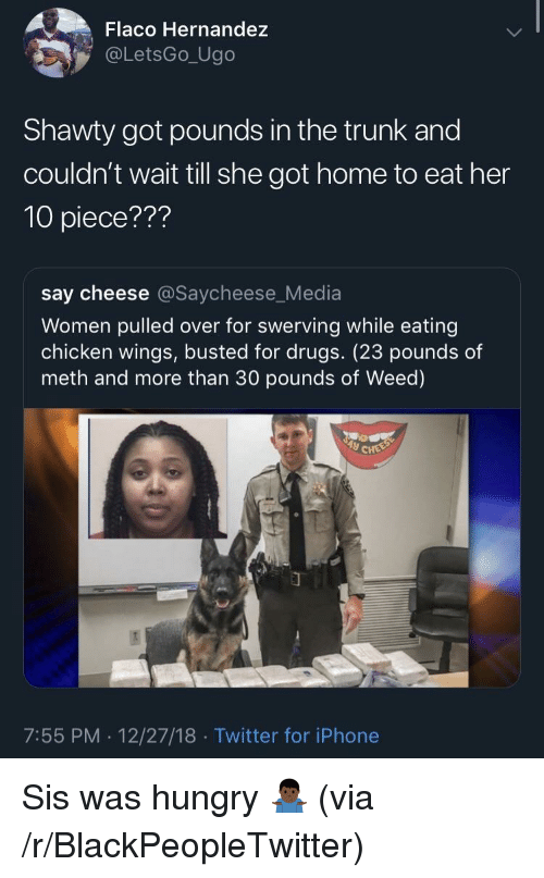 chicken wings: Flaco Hernandez  @LetsGo_Ugo  Shawty got pounds in the trunk and  couldn't wait till she got home to eat her  10 piece???  say cheese @Saycheese_Media  Women pulled over for swerving while eating  chicken wings, busted for drugs. (23 pounds of  meth and more than 30 pounds of Weed)  7:55 PM. 12/27/18 Twitter for iPhone Sis was hungry 🤷🏿‍♂️ (via /r/BlackPeopleTwitter)