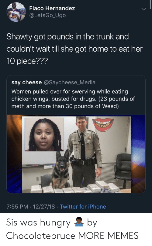 chicken wings: Flaco Hernandez  @LetsGo_Ugo  Shawty got pounds in the trunk and  couldn't wait till she got home to eat her  10 piece???  say cheese @Saycheese_Media  Women pulled over for swerving while eating  chicken wings, busted for drugs. (23 pounds of  meth and more than 30 pounds of Weed)  7:55 PM. 12/27/18 Twitter for iPhone Sis was hungry 🤷🏿‍♂️ by Chocolatebruce MORE MEMES