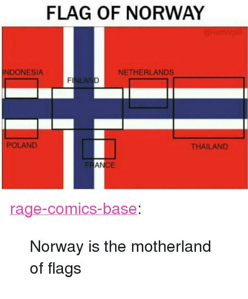 """Motherland: FLAG OF NORWAY  NDONESIA  NETHERLANDS  LA  POLAND  THAILAND  FR  AN  CE <p><a href=""""http://ragecomicsbase.com/post/159395734817/norway-is-the-motherland-of-flags"""" class=""""tumblr_blog"""">rage-comics-base</a>:</p>  <blockquote><p>Norway is the motherland of flags</p></blockquote>"""