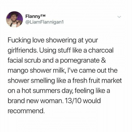 Fresh, Fucking, and Love: FlannyTM  @LiamFlannigan1  Fucking love showering at your  girlfriends. Using stuff like a charcoal  facial scrub and a pomegranate &  mango shower milk, l've came out the  shower smelling like a fresh fruit market  on a hot summers day, feeling like a  br  and new woman. 13/10 would  recommend
