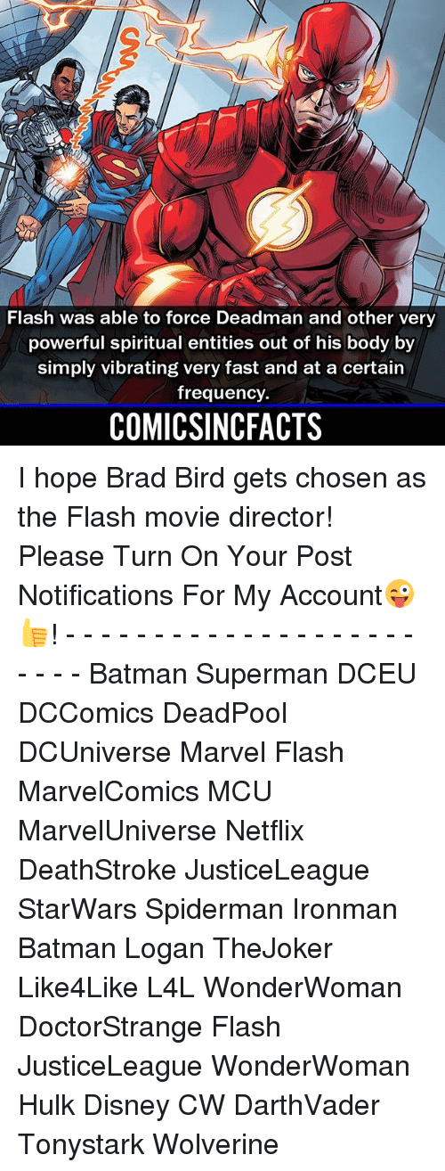 Brads: Flash was able to force Deadman and other very  powerful spiritual entities out of his body by  simply vibrating very fast and at a certain  frequency.  COMICSINCFACTS I hope Brad Bird gets chosen as the Flash movie director! Please Turn On Your Post Notifications For My Account😜👍! - - - - - - - - - - - - - - - - - - - - - - - - Batman Superman DCEU DCComics DeadPool DCUniverse Marvel Flash MarvelComics MCU MarvelUniverse Netflix DeathStroke JusticeLeague StarWars Spiderman Ironman Batman Logan TheJoker Like4Like L4L WonderWoman DoctorStrange Flash JusticeLeague WonderWoman Hulk Disney CW DarthVader Tonystark Wolverine