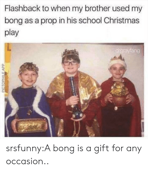 Flashback: Flashback to when my brother used my  bong as a prop in his school Christmas  play  drgrayfang  PICTOPHILEAPP srsfunny:A bong is a gift for any occasion..
