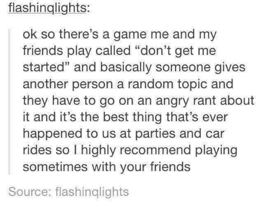 """Dank, Friends, and Best: flashinglights  ok so there's a game me and my  friends play called """"don't get me  started"""" and basically someone gives  another person a random topic and  they have to go on an angry rant about  it and it's the best thing that's ever  happened to us at parties and car  rides so l highly recommend playing  sometimes with your friends  Source: flashinqlights"""