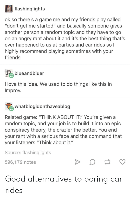 """Conspiracy Theory: flashinqlights  ok so there's a game me and my friends play called  """"don't get me started"""" and basically someone gives  another person a random topic and they have to go  on an angry rant about it and it's the best thing that's  ever happened to us at parties and car rides so l  highly recommend playing sometimes with your  friends  blueandbiuer  I love this idea. We used to do things like this in  Improv  whatblogidonthaveablog  Related game: """"THINK ABOUT IT"""" You're given a  random topic, and your job is to build it into an epic  conspiracy theory, the crazier the better. You end  your rant with a serious face and the command that  your listeners """"Think about it.""""  Source: flashinqlights  596,172 notes Good alternatives to boring car rides"""