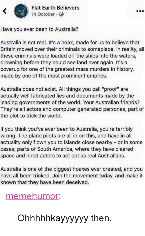 """America, Friends, and Tumblr: Flat Earth Believers  14 October.  Have you ever been to Australia?  Australia is not real. It's a hoax, made for us to believe that  Britain moved over their criminals to someplace. In reality, all  these criminals were loaded off the ships into the waters,  drowning before they could see land ever again. It's a  coverup for one of the greatest mass murders in history,  made by one of the most prominent empires.  Australia does not exist. All things you call """"proof"""" are  actually well fabricated lies and documents made by the  leading governments of the world. Your Australian friends?  They're all actors and computer generated personas, part of  the plot to trick the world.  If you think you've ever been to Australia, you're terribly  wrong. The plane pilots are all in on this, and have in all  actuality only flown you to islands close nearby or in some  cases, parts of South America, where they have cleared  space and hired actors to act out as real Australians.  Australia is one of the biggest hoaxes ever created, and you  have all been tricked. Join the movement today, and make it  known that they have been deceived. <p><a href=""""http://memehumor.net/post/172707163523/ohhhhhkayyyyyy-then"""" class=""""tumblr_blog"""">memehumor</a>:</p>  <blockquote><p>Ohhhhhkayyyyyy then.</p></blockquote>"""