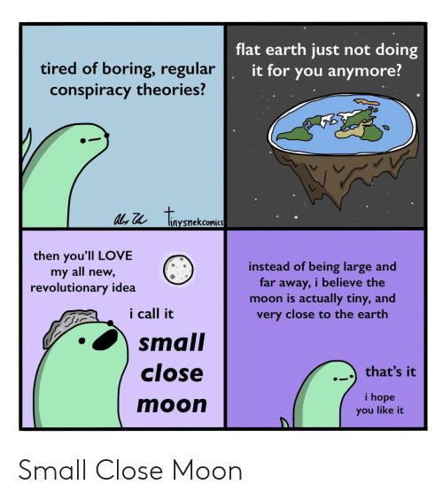 Far Away: flat earth just not doing  tired of boring, regular  conspiracy theories?  it for you anymore?  tonenckaea  liaysnekcomics  then you'll LOVE  my all new,  revolutionary idea  instead of being large and  far away, i believe the  moon is actually tiny, and  very close to the earth  i call it  small  close  that's it  i hope  moon  you like it Small Close Moon