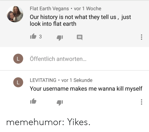 levitating: Flat Earth Vegans vor 1 Woche  Our history is not what they tell us, just  look into flat earth  3  Öffentlich antworten..  LEVITATING vor 1 Sekunde  Your username makes me wanna kill myself memehumor:  Yikes.