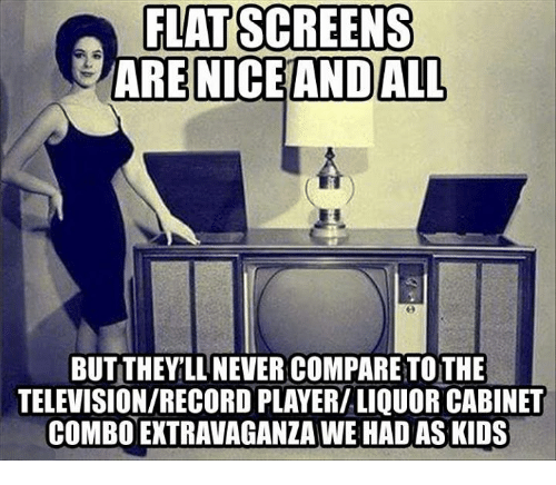 flat screen: FLAT SCREENS  ARE NICE AND ALL  BUT THEYLLNEVER COMPARE TOTHE  TELEVISIONIRECORDPLAYERILIQUOR CABINET  COMBO EXTRAVAGANZA WE HAD AS KIDS