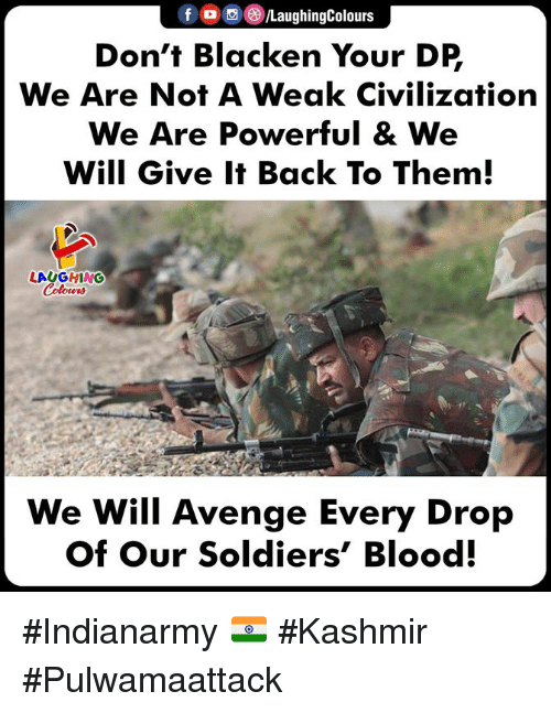 Soldiers, Powerful, and Indianpeoplefacebook: fLaughingColours  Don't Blacken Your DP  We Are Not A Weak Civilization  We Are Powerful & We  Will Give It Back To Them  LAUGHING  We Will Avenge Every Drop  Of Our Soldiers' Blood. #Indianarmy 🇮🇳 #Kashmir #Pulwamaattack