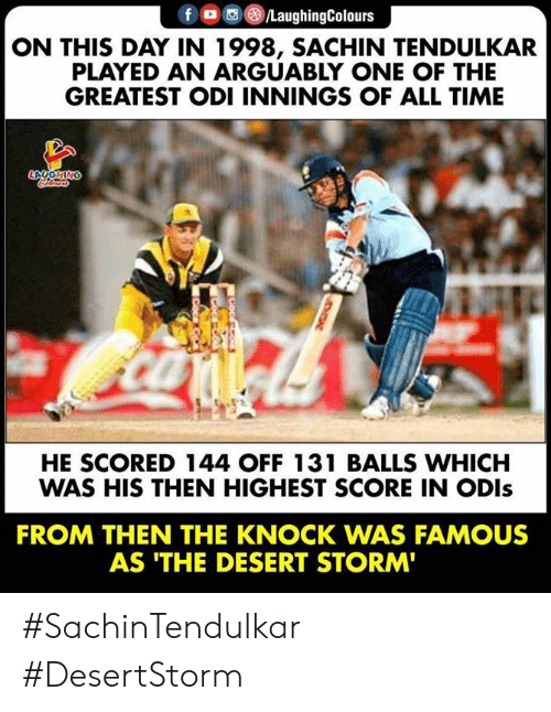 tendulkar: fLaughingColours  ON THIS DAY IN 1998, SACHIN TENDULKAR  PLAYED AN ARGUABLY ONE OF THE  GREATEST ODI INNINGS OF ALL TIME  HE SCORED 144 OFF 131 BALLS WHICH  WAS HIS THEN HIGHEST SCORE IN ODls  FROM THEN THE KNOCK WAS FAMOUS  AS 'THE DESERT STORM #SachinTendulkar #DesertStorm
