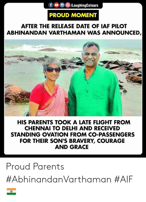 Parents, Date, and Flight: fLaughingColours  PROUD MOMENT  AFTER THE RELEASE DATE OF IAF PILOT  ABHINANDAN VARTHAMAN WAS ANNOUNCED  HIS PARENTS TOOK A LATE FLIGHT FROM  CHENNAI TO DELHI AND RECEIVED  STANDING OVATION FROM CO-PASSENGERS  FOR THEIR SON'S BRAVERY, COURAGE  AND GRACE Proud Parents  #AbhinandanVarthaman #AIF 🇮🇳