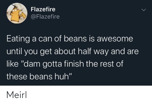 "beans: Flazefire  @Flazefire  Eating a can of beans is awesome  until you get about half way and are  like ""dam gotta finish the rest of  these beans huh"" Meirl"