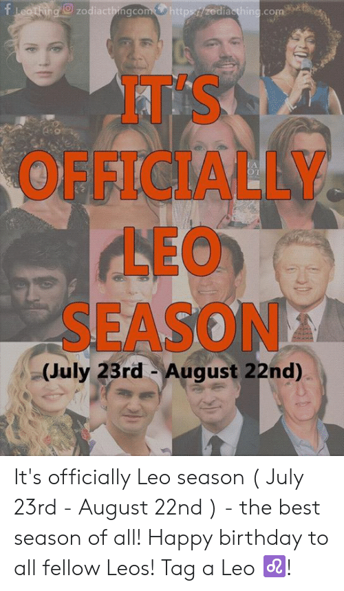 Leo Season: fLeothing zodiactbingcomhttps//zediaething.com  AT'S  OFFICIALLY.  LEO  SEASON  (July 23rd August 22nd)  50 It's officially Leo season ( July 23rd - August 22nd ) - the best season of all! Happy birthday to all fellow Leos! Tag a Leo ♌️!