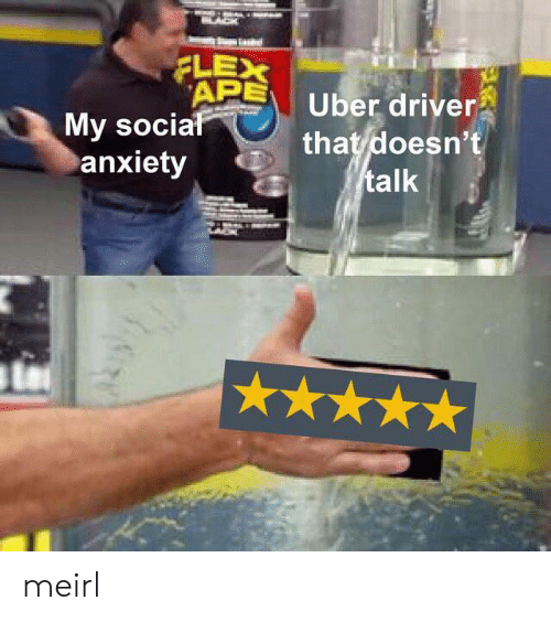 Flexing, Uber, and Anxiety: FLEX  APE  My social  anxiety  Uber driver  that doesn't  talk meirl
