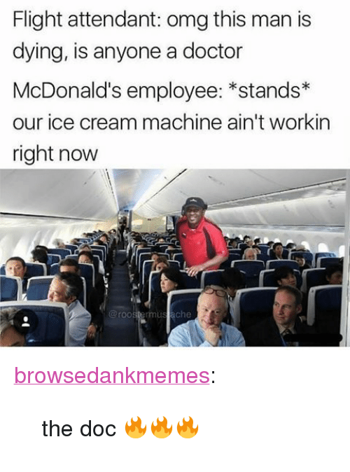 """The Doc: Flight attendant: omg this man is  dying, is anyone a doctor  McDonald's employee: *stands*  our ice cream machine ain't workin  right now  @roostermus ache <p><a href=""""http://browsedankmemes.com/post/159048094216/the-doc"""" class=""""tumblr_blog"""">browsedankmemes</a>:</p>  <blockquote><p>the doc 🔥🔥🔥</p></blockquote>"""