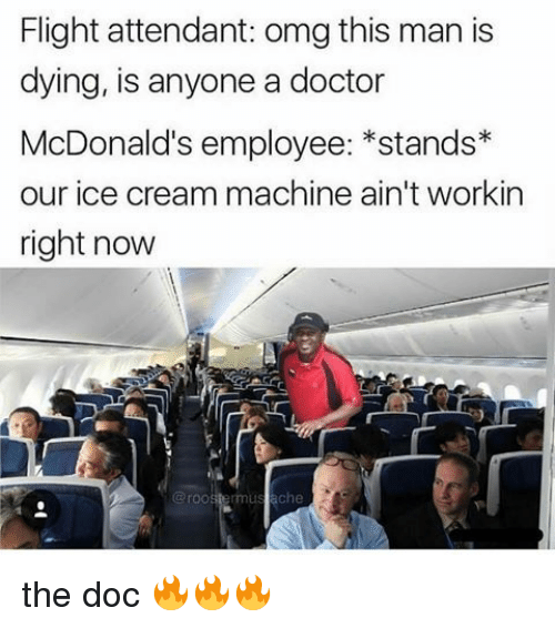 The Doc: Flight attendant: omg this man is  dying, is anyone a doctor  McDonald's employee: *stands*  our ice cream machine ain't workin  right now  @roostermus ache <p>the doc 🔥🔥🔥</p>