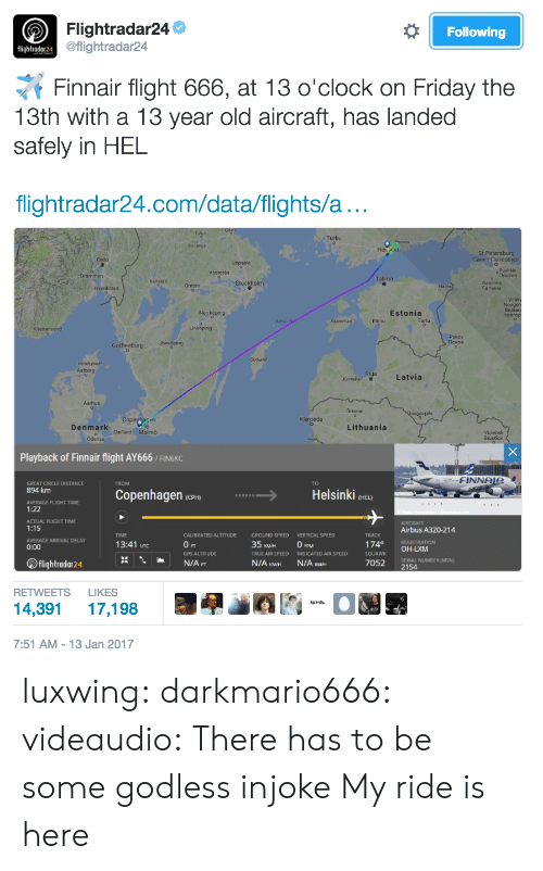 DeMarcus Cousins, Friday, and True: Flightradar24  Following  lightroda124eilg  @flightradar24  Finnair flight 666, at 13 o'clock on Friday the  13th with a 13 year old aircraft, has landed  safely in HEL  flightradar24.com/data/flights/a  Turku  Borlange  St Petersburg  Oslo  Västerás  Tallinn  Stockho  Fredrikstad  「arvana  Norrköping  Estonia  parmu  Tartu  Linkbping  Pskov  Latvia  Klaipéda  Denmark  Lithuania  Sland Malmo  Playback of Finnair flight AY666 / FINGKC  FINNOR  GREAT CIRCLE DISTANCE  894 km  AVERAGE FLIGHT TIME  1:22  ACTUAL FLIGHT TIME  1:15  AVERAGE ARRIVAL DELAY  0:00  TO  Copenhagen(  Helsinki HEL)  AIRCRAFT  Airbus A320-214  REGISTRATION  TIME  CALIBRATED ALTITUDE  GROUND SPEED  VERTICAL SPEED  13:41 uTc  35 KMm  TRUE AIR SPEED INDKATED AIR SPEED  74 OH-LXM  GPS ALTITUDE  flightradar24  7052  SERIAL NUMBER (MSN)  2154  RETWEETS LIKES  14,391 17,198  囘  圈晏  7:51 AM-13 Jan 2017 luxwing: darkmario666:  videaudio:  There has to be some godless injoke   My ride is here