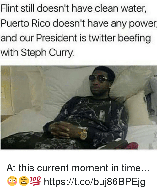 Memes, Twitter, and Power: Flint still doesn't have clean water,  Puerto Rico doesn't have any power  and our President is twitter beefing  with Steph Curry. At this current moment in time...😳😩💯 https://t.co/buj86BPEjg
