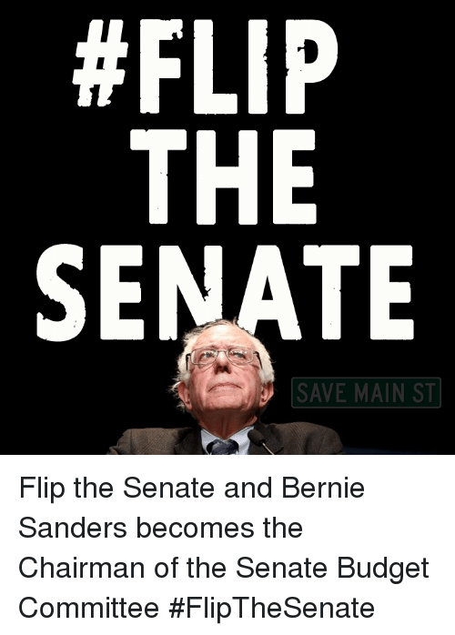 The Chairman: FLIP  THE  SENATE  SAVE MAIN ST Flip the Senate and Bernie Sanders becomes the Chairman of the Senate Budget Committee  #FlipTheSenate