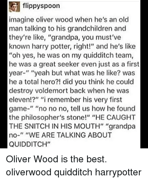 """Quidditch: flippyspoon  imagine oliver wood when he's an old  man talking to his grandchildren and  they're like, """"grandpa, you must've  known harry potter, right!"""" and he's like  """"oh yes, he was on my quidditch team,  he was a great seeker even just as a first  year-"""" """"yeah but what was he like? was  he a total hero?! did you think he could  destroy voldemort back when he was  eleven!?"""" """"i remember his very first  game-"""" """"no no no, tell us how he found  the philosopher's stone!"""" """"HE CAUGHT  THE SNITCH IN HIS MOUTH"""" """"grandpa  no-"""" """"WE ARE TALKING ABOUT  QUIDDITCH"""" Oliver Wood is the best. oliverwood quidditch harrypotter"""