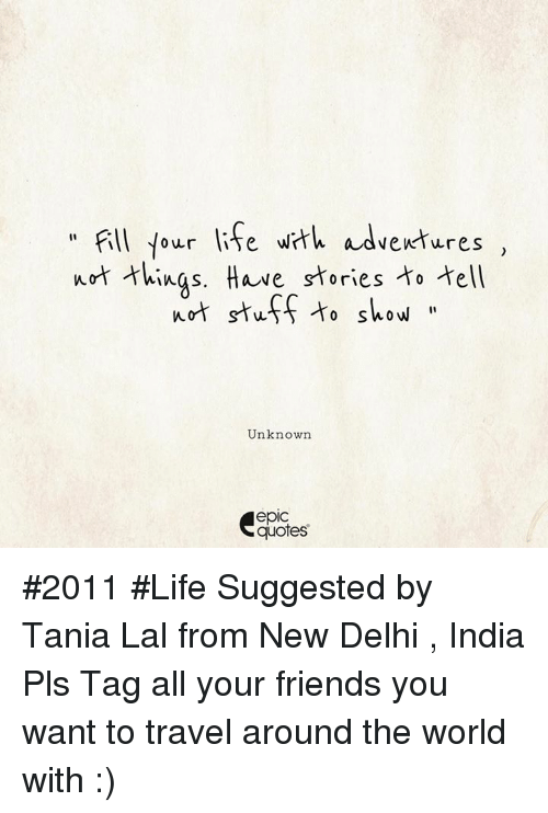 "Friends, Life, and India: "" Fll four lie wt adventures ,  urt hings. Have stries o ell  ot stuf to show  vewtures  Unknown  epic  quotes #2011 #Life Suggested by Tania Lal from New Delhi , India Pls Tag all your friends you want to travel around the world with :)"