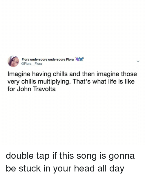 Head, Life, and John Travolta: Flora underscore underscore Flora  @Flora Flora  Imagine having chills and then imagine those  very chills multiplying. That's what life is like  for John Travolta double tap if this song is gonna be stuck in your head all day