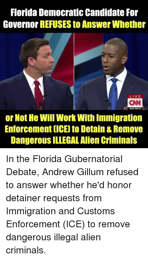 Memes, Work, and Alien: Florida Democratic Candidate For  Governor REFUSES to Answer Whether  LIVE  CAN  8:40 PM ET  or Not He Will Work With Immigration  Enforcement (ICE) to Detain & Remove  DangerouS ILLEGAL Alien Criminals In the Florida Gubernatorial Debate, Andrew Gillum refused to answer whether he'd honor detainer requests from Immigration and Customs Enforcement (ICE) to remove dangerous illegal alien criminals.