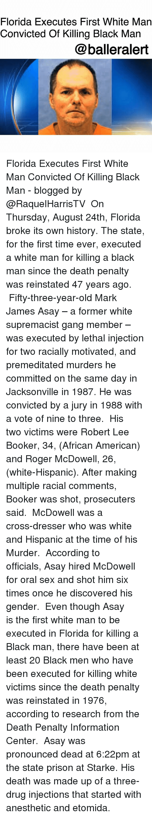 shotting: Florida Executes First White Man  Convicted Of Killing Black Man  @balleralert Florida Executes First White Man Convicted Of Killing Black Man - blogged by @RaquelHarrisTV ⠀⠀⠀⠀⠀⠀⠀ On Thursday, August 24th, Florida broke its own history. The state, for the first time ever, executed a white man for killing a black man since the death penalty was reinstated 47 years ago. ⠀⠀⠀⠀⠀⠀⠀ Fifty-three-year-old Mark James Asay – a former white supremacist gang member – was executed by lethal injection for two racially motivated, and premeditated murders he committed on the same day in Jacksonville in 1987. He was convicted by a jury in 1988 with a vote of nine to three. ⠀⠀⠀⠀⠀⠀⠀ His two victims were Robert Lee Booker, 34, (African American) and Roger McDowell, 26, (white-Hispanic). After making multiple racial comments, Booker was shot, prosecuters said. ⠀⠀⠀⠀⠀⠀⠀ McDowell was a cross-dresser who was white and Hispanic at the time of his Murder. ⠀⠀⠀⠀⠀⠀⠀ According to officials, Asay hired McDowell for oral sex and shot him six times once he discovered his gender. ⠀⠀⠀⠀⠀⠀⠀ Even though Asay is the first white man to be executed in Florida for killing a Black man, there have been at least 20 Black men who have been executed for killing white victims since the death penalty was reinstated in 1976, according to research from the Death Penalty Information Center. ⠀⠀⠀⠀⠀⠀⠀ Asay was pronounced dead at 6:22pm at the state prison at Starke. His death was made up of a three-drug injections that started with anesthetic and etomida.
