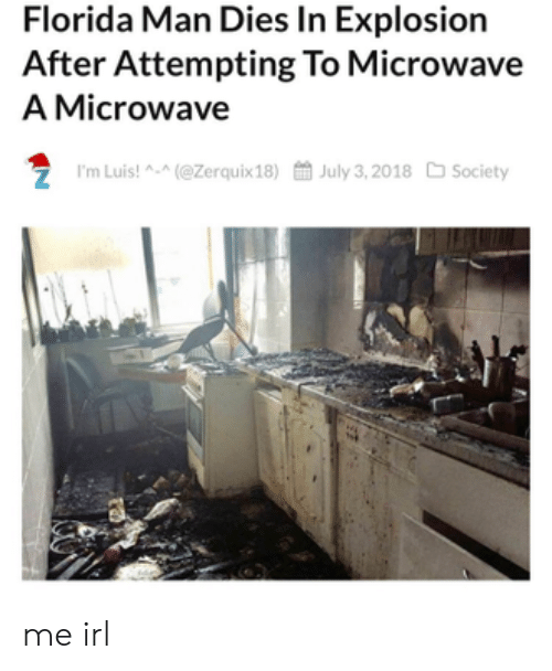 Florida Man, Florida, and Irl: Florida Man Dies In Explosion  After Attempting To Microwave  A Microwave  7 I'm Luis! A-(@Zerquix18)July 3,2018 Society me irl